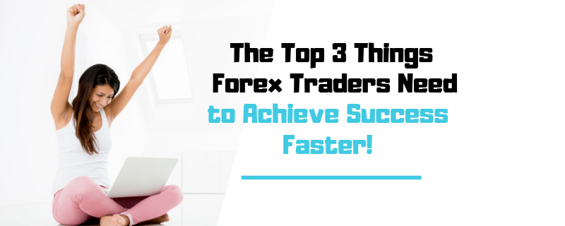 Top 3 Things Forex Traders Need to Achieve Success Faster! Forex blog post